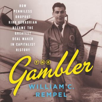 Download Gambler: How Penniless Dropout Kirk Kerkorian Became the Greatest Deal Maker in Capitalist History by William C. Rempel