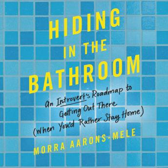 Download Hiding in the Bathroom: An Introvert's Roadmap to Getting Out There (When You'd Rather Stay Home) by Morra Aarons-Mele