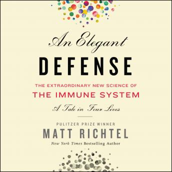 Elegant Defense: The Extraordinary New Science of the Immune System: A Tale in Four Lives, Audio book by Matt Richtel