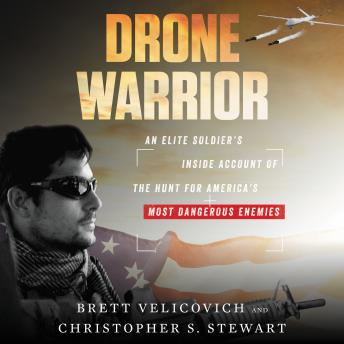 Download Drone Warrior: An Elite Soldier's Inside Account of the Hunt for America's Most Dangerous Enemies by Brett Velicovich, Christopher S. Stewart