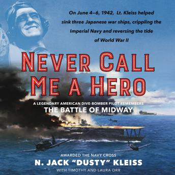 Never Call Me a Hero: A Legendary American Dive-Bomber Pilot Remembers the Battle of Midway, N. Jack 'dusty' Kleiss, Laura Orr, Timothy Orr