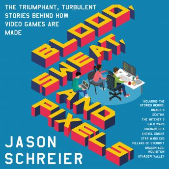 Blood, Sweat, and Pixels: The Triumphant, Turbulent Stories Behind How Video Games Are Made, Jason Schreier