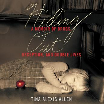 Hiding Out: A Memoir of Drugs, Deception, and Double Lives, Tina Alexis Allen