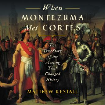 Download When Montezuma Met Cortes: The True Story of the Meeting that Changed History by Matthew Restall