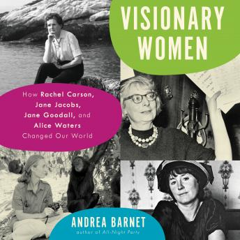 Download Visionary Women: How Rachel Carson, Jane Jacobs, Jane Goodall, and Alice Waters Changed Our World by Andrea Barnet