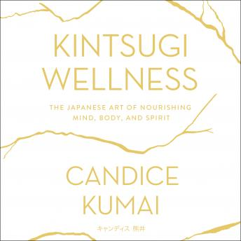 Kintsugi Wellness: The Japanese Art of Nourishing Mind, Body, and Soul