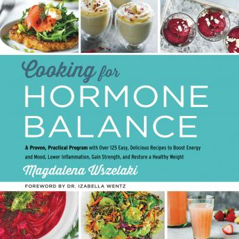 Download Cooking for Hormone Balance: A Proven, Practical Program with Over 125 Easy, Delicious Recipes to Boost Energy and Mood, Lower Inflammation, Gain Strength, and Restore a Healthy Weight by Magdalena Wszelaki