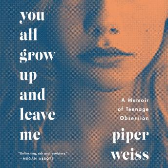 You All Grow Up and Leave Me: A Memoir of Teenage Obsession, Piper Weiss
