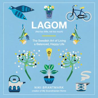 Lagom: Not Too Little, Not Too Much: The Swedish Art of Living a Balanced, Happy Life, Niki Brantmark