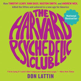 Harvard Psychedelic Club: How Timothy Leary, Ram Dass, Huston Smith, and Andrew Weil Killed the Fifties and Ushered in a New Age for America, Don Lattin