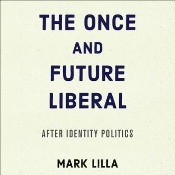 Once and Future Liberal: After Identity Politics, Mark Lilla