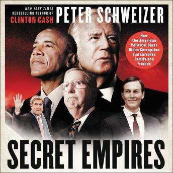 Secret Empires: How the American Political Class Hides Corruption and Enriches Family and Friends, Audio book by Peter Schweizer
