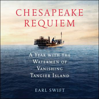 Chesapeake Requiem: A Year with the Watermen of Vanishing Tangier Island, Earl Swift
