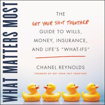 The What Matters Most: The Get Your Shit Together Guide to Wills, Money, Insurance, and Life's 'What-ifs'