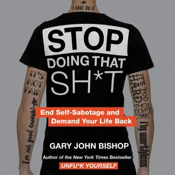 Stop Doing That Sh*t: End Self-Sabotage and Demand Your Life Back, Gary John Bishop