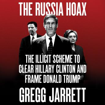 Download Russia Hoax: The Illicit Scheme to Clear Hillary Clinton and Frame Donald Trump by Gregg Jarrett