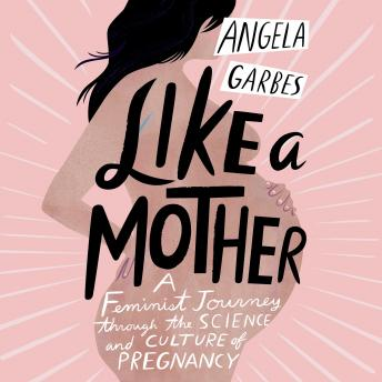 Download Like a Mother: A Feminist Journey Through the Science and Culture of Pregnancy by Angela Garbes