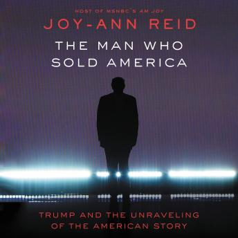 Download Man Who Sold America: Trump and the Unraveling of the American Story by Joy-Ann Reid
