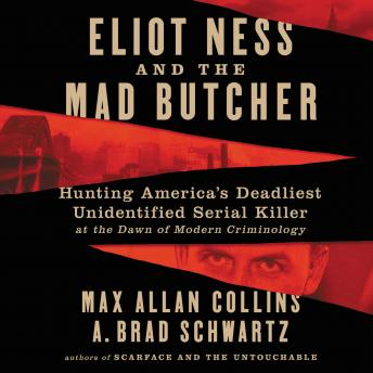 The Eliot Ness and the Mad Butcher: Hunting America's Deadliest Unidentified Serial Killer at the Dawn of Modern Criminology