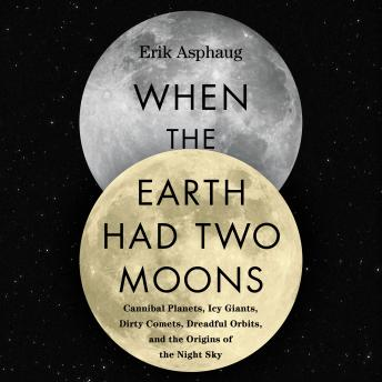 Download When the Earth Had Two Moons: Cannibal Planets, Icy Giants, Dirty Comets, Dreadful Orbits, and the Origins of the Night Sky by Erik Asphaug