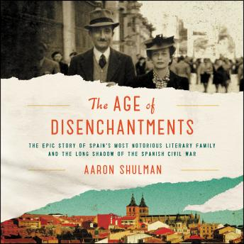 Download Age of Disenchantments: The Epic Story of Spain's Most Notorious Literary Family and the Long Shadow of the Spanish Civil War by Aaron Shulman