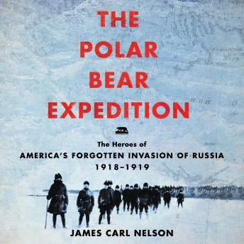 Download Polar Bear Expedition: The Heroes of America's Forgotten Invasion of Russia, 1918-1919 by James Carl Nelson