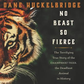 Download No Beast So Fierce: The Terrifying True Story of the Champawat Tiger, the Deadliest Animal in History by Dane Huckelbridge
