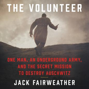 Download Volunteer: One Man, an Underground Army, and the Secret Mission to Destroy Auschwitz by Jack Fairweather