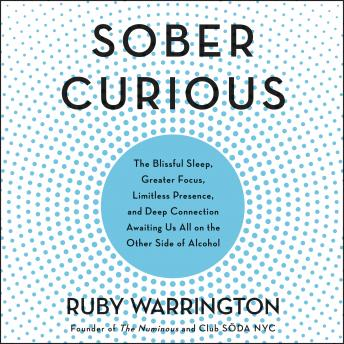Download Sober Curious: The Blissful Sleep, Greater Focus, Limitless Presence, and Deep Connection Awaiting Us All on the Other Side of Alcohol by Ruby Warrington