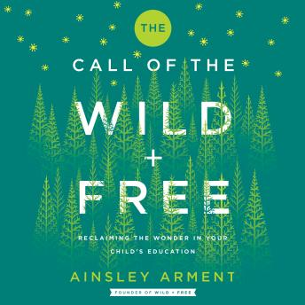 Call of the Wild and Free: Reclaiming Wonder in Your Child's Education, Ainsley Arment