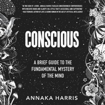 Conscious: A Brief Guide to the Fundamental Mystery of the Mind, Annaka Harris