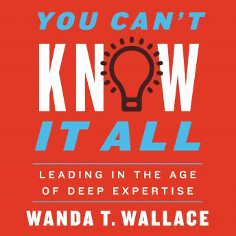 Download You Can't Know It All: Leading in the Age of Deep Expertise by Wanda T. Wallace