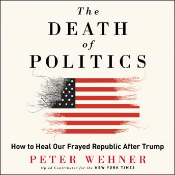 The Death of Politics: How to Heal Our Frayed Republic After Trump