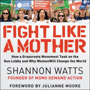 Download Fight like a Mother: How a Grassroots Movement Took on the Gun Lobby and Why Women Will Change the World by Shannon Watts