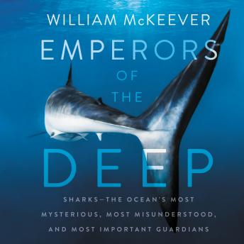 Emperors of the Deep: Sharks--The Ocean's Most Mysterious, Most Misunderstood, and Most Important Guardians, William Mckeever