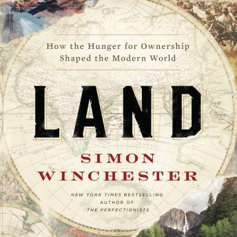 Download Land: How the Hunger for Ownership Shaped the Modern World by Simon Winchester