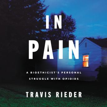 In Pain: A Bioethicist's Personal Struggle with Opioids, Travis Rieder