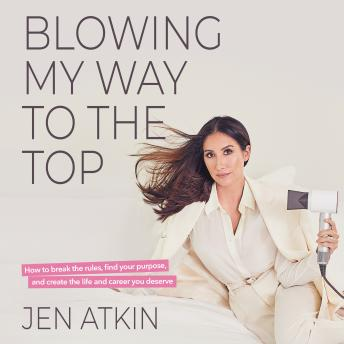 Blowing My Way to the Top: How to Break the Rules, Find Your Purpose, and Create the Life and Career You Deserve, Jen Atkin
