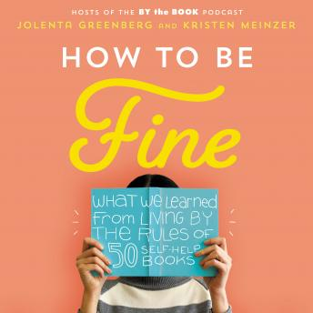 How to Be Fine: What We Learned by Living by the Rules of 50 Self-Help Books