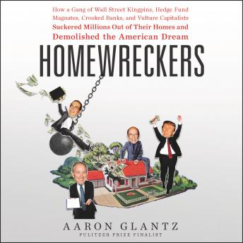 Homewreckers: How a Gang of Wall Street Kingpins, Hedge Fund Magnates, Crooked Banks, and Vulture Capitalists Suckered Millions Out of Their Homes and Demolished the American Dream