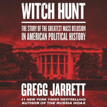 Witch Hunt: The Story of the Greatest Mass Delusion in American Political History, Audio book by Gregg Jarrett