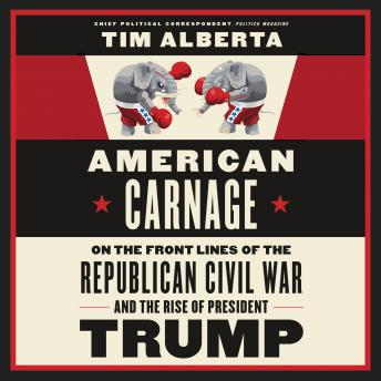 Download American Carnage: On the Front Lines of the Republican Civil War and the Rise of President Trump by Tim Alberta