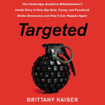 Download Targeted: The Cambridge Analytica Whistleblower's Inside Story of How Big Data, Trump, and Facebook Broke Democracy and How It Can Happen Again by Brittany Kaiser