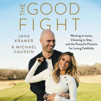 Download Good Fight: Wanting to Leave, Choosing to Stay, and the Powerful Practice for Loving Faithfully by Jana Kramer, Michael Caussin