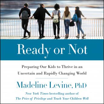 Ready or Not: Preparing Our Kids to Thrive in an Uncertain and Rapidly Changing World, Madeline Levine