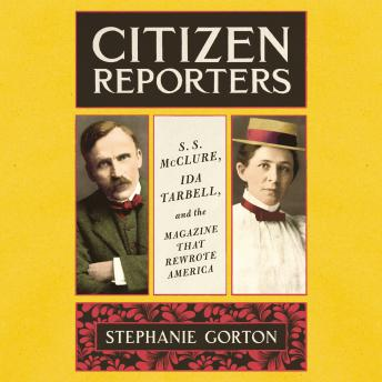 Download Citizen Reporters: S.S. McClure, Ida Tarbell, and the Magazine that Rewrote America by Stephanie Gorton
