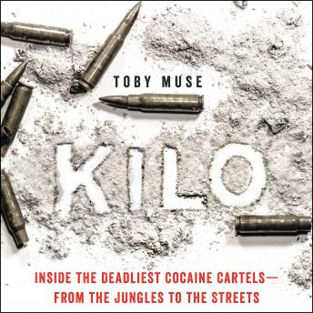 Kilo: Inside the Deadliest Cocaine Cartels—from the Jungles to the Streets