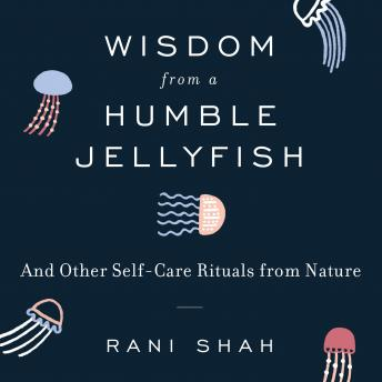 Wisdom From a Humble Jellyfish: And Other Self-Care Rituals from Nature, Rani Shah