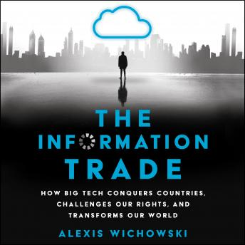 Information Trade: How Big Tech Conquers Countries, Challenges Our Rights, and Transforms Our World, Alexis Wichowski