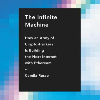 Infinite Machine: How an Army of Crypto-hackers Is Building the Next Internet with Ethereum, Camila Russo